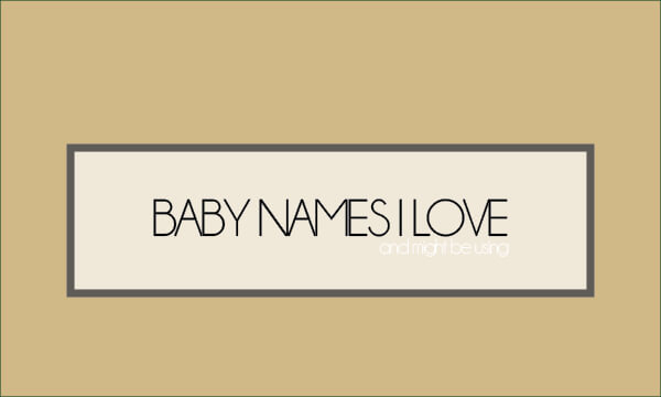 Baby Names I Love [and might be using]